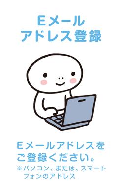 Eメールアドレス登録 Eメールアドレスをご登録ください。※パソコン、または、スマートフォンのアドレス
