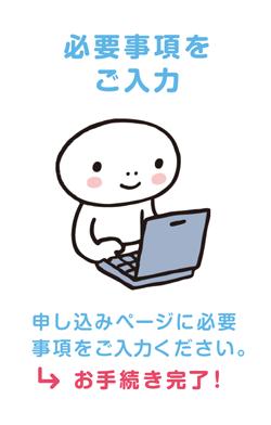 必要事項をご入力 申し込みページに必要事項をご入力ください。→お手続き完了!
